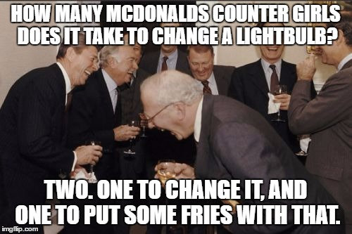 Laughing Men In Suits Meme | HOW MANY MCDONALDS COUNTER GIRLS DOES IT TAKE TO CHANGE A LIGHTBULB? TWO. ONE TO CHANGE IT, AND ONE TO PUT SOME FRIES WITH THAT. | image tagged in memes,laughing men in suits | made w/ Imgflip meme maker