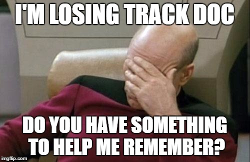 Captain Picard Facepalm Meme | I'M LOSING TRACK DOC DO YOU HAVE SOMETHING TO HELP ME REMEMBER? | image tagged in memes,captain picard facepalm | made w/ Imgflip meme maker
