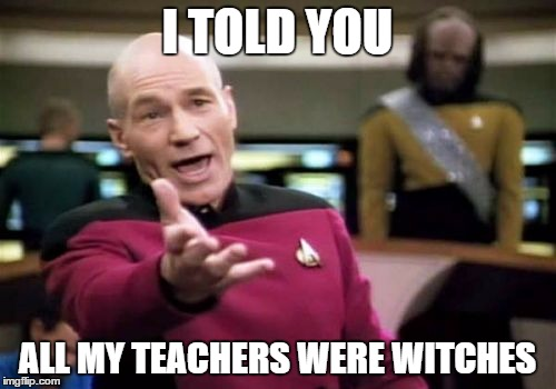 Picard Wtf Meme | I TOLD YOU ALL MY TEACHERS WERE WITCHES | image tagged in memes,picard wtf | made w/ Imgflip meme maker