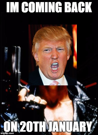 trumpanotor back | IM COMING BACK ON 20TH JANUARY | image tagged in donald trump | made w/ Imgflip meme maker