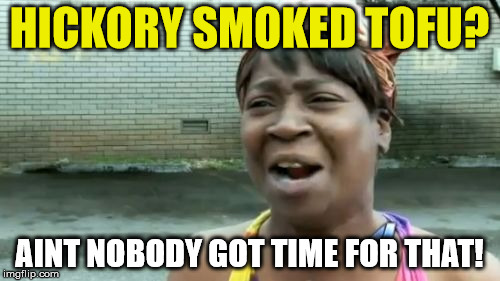 Aint Nobody Got Time For That Meme | HICKORY SMOKED TOFU? AINT NOBODY GOT TIME FOR THAT! | image tagged in memes,aint nobody got time for that | made w/ Imgflip meme maker