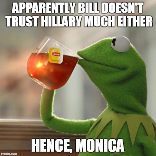 But Thats None Of My Business Meme | APPARENTLY BILL DOESN'T TRUST HILLARY MUCH EITHER HENCE, MONICA | image tagged in memes,but thats none of my business,kermit the frog | made w/ Imgflip meme maker