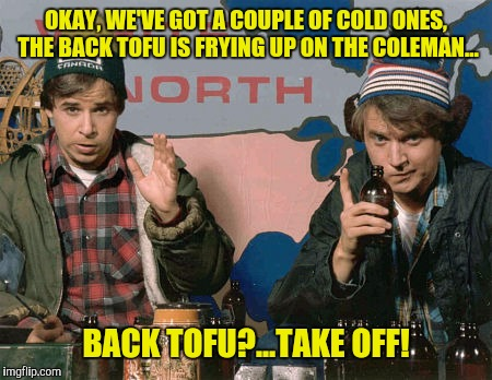 OKAY, WE'VE GOT A COUPLE OF COLD ONES, THE BACK TOFU IS FRYING UP ON THE COLEMAN... BACK TOFU?...TAKE OFF! | made w/ Imgflip meme maker