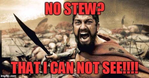 Sparta Leonidas Meme | NO STEW? THAT I CAN NOT SEE!!!! | image tagged in memes,sparta leonidas | made w/ Imgflip meme maker