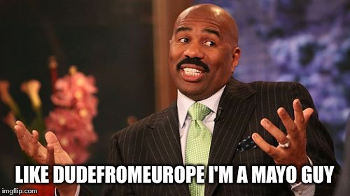 Steve Harvey Meme | LIKE DUDEFROMEUROPE I'M A MAYO GUY | image tagged in memes,steve harvey | made w/ Imgflip meme maker