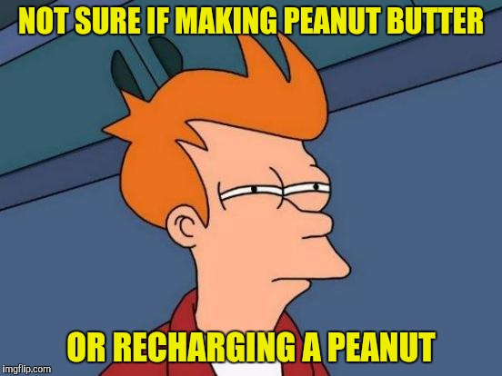 Futurama Fry Meme | NOT SURE IF MAKING PEANUT BUTTER OR RECHARGING A PEANUT | image tagged in memes,futurama fry | made w/ Imgflip meme maker
