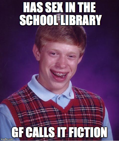 Bad Luck Brian Meme | HAS SEX IN THE SCHOOL LIBRARY GF CALLS IT FICTION | image tagged in memes,bad luck brian | made w/ Imgflip meme maker