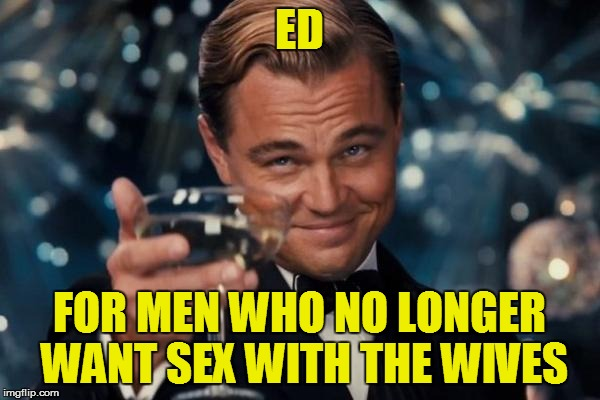 Leonardo Dicaprio Cheers Meme | ED FOR MEN WHO NO LONGER WANT SEX WITH THE WIVES | image tagged in memes,leonardo dicaprio cheers | made w/ Imgflip meme maker