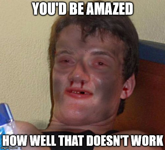 Burnt 10 Guy | YOU'D BE AMAZED HOW WELL THAT DOESN'T WORK | image tagged in burnt 10 guy | made w/ Imgflip meme maker