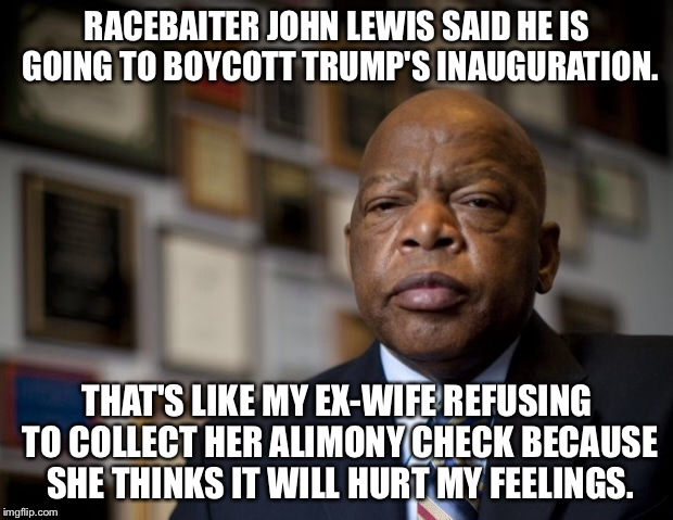 RACEBAITER JOHN LEWIS SAID HE IS GOING TO BOYCOTT TRUMP'S INAUGURATION. THAT'S LIKE MY EX-WIFE REFUSING TO COLLECT HER ALIMONY CHECK BECAUSE | image tagged in john lewis | made w/ Imgflip meme maker