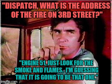 """DISPATCH, WHAT IS THE ADDRESS OF THE FIRE ON 3RD STREET?"" ""ENGINE 51, JUST LOOK FOR THE SMOKE AND FLAMES.  I'M GUESSING THAT IT IS GOING TO 