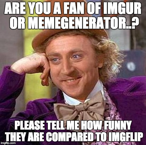 This place is SERIOUSLY great!! | ARE YOU A FAN OF IMGUR OR MEMEGENERATOR..? PLEASE TELL ME HOW FUNNY THEY ARE COMPARED TO IMGFLIP | image tagged in memes,creepy condescending wonka | made w/ Imgflip meme maker