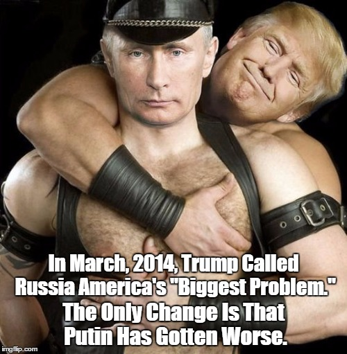 "In March, 2014, Trump Called Russia America's ""Biggest Problem."" The Only Change Is That Putin Has Gotten Worse. 