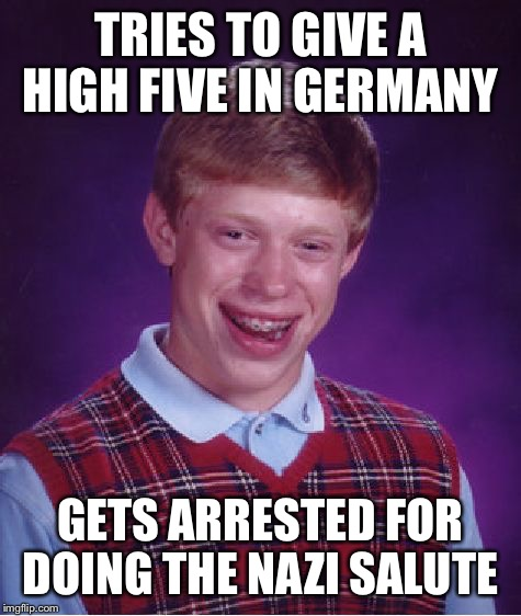 Bad Luck Brian | TRIES TO GIVE A HIGH FIVE IN GERMANY GETS ARRESTED FOR DOING THE NAZI SALUTE | image tagged in memes,bad luck brian | made w/ Imgflip meme maker