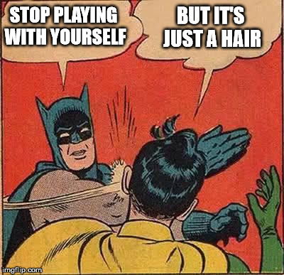 Batman Slapping Robin Reverse | STOP PLAYING WITH YOURSELF BUT IT'S JUST A HAIR | image tagged in batman slapping robin reverse | made w/ Imgflip meme maker