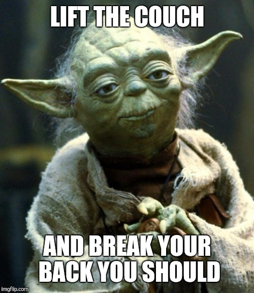 Star Wars Yoda Meme | LIFT THE COUCH AND BREAK YOUR BACK YOU SHOULD | image tagged in memes,star wars yoda | made w/ Imgflip meme maker