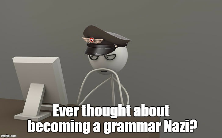 Ever thought about becoming a grammar Nazi? | made w/ Imgflip meme maker