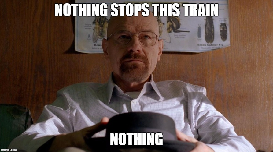 Heisenberg Hype Train | NOTHING STOPS THIS TRAIN NOTHING | image tagged in heisenberg,breaking bad,walter white,amc | made w/ Imgflip meme maker