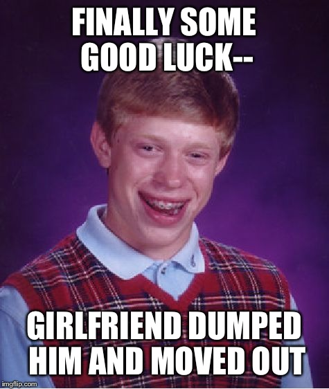 Bad Luck Brian Meme | FINALLY SOME GOOD LUCK-- GIRLFRIEND DUMPED HIM AND MOVED OUT | image tagged in memes,bad luck brian | made w/ Imgflip meme maker