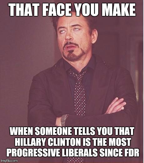 Face You Make Robert Downey Jr Meme | THAT FACE YOU MAKE WHEN SOMEONE TELLS YOU THAT HILLARY CLINTON IS THE MOST PROGRESSIVE LIBERALS SINCE FDR | image tagged in memes,face you make robert downey jr | made w/ Imgflip meme maker