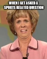 Confused Face Jane | WHEN I GET ASKED A SPORTS RELATED QUESTION | image tagged in confused face jane | made w/ Imgflip meme maker