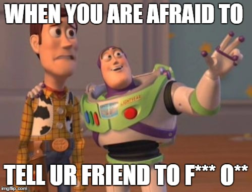 X, X Everywhere | WHEN YOU ARE AFRAID TO TELL UR FRIEND TO F*** O** | image tagged in memes,x,x everywhere,x x everywhere | made w/ Imgflip meme maker