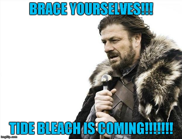 Brace Yourselves X is Coming Meme | BRACE YOURSELVES!!! TIDE BLEACH IS COMING!!!!!!! | image tagged in memes,brace yourselves x is coming | made w/ Imgflip meme maker