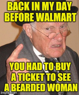 Back In My Day Meme | BACK IN MY DAY BEFORE WALMART YOU HAD TO BUY A TICKET TO SEE A BEARDED WOMAN | image tagged in memes,back in my day | made w/ Imgflip meme maker