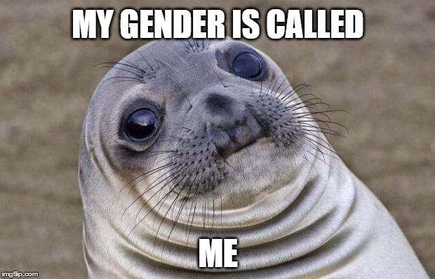 Awkward Moment Sealion Meme | MY GENDER IS CALLED ME | image tagged in memes,awkward moment sealion,gender identity,gender equality,transgender,gender confusion | made w/ Imgflip meme maker