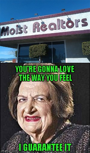 One can only hope the carpet is clean!!! | YOU'RE GONNA LOVE THE WAY YOU FEEL I GUARANTEE IT | image tagged in moist realtors,memes,funny sign,funny,sign,real estate | made w/ Imgflip meme maker