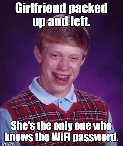 Bad Luck Brian Meme | Girlfriend packed up and left. She's the only one who knows the WiFi password. | image tagged in memes,bad luck brian | made w/ Imgflip meme maker