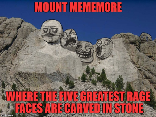 It's A Famous Imgflip Monument! | MOUNT MEMEMORE WHERE THE FIVE GREATEST RAGE FACES ARE CARVED IN STONE | image tagged in mount rushmore,memes,rage comics | made w/ Imgflip meme maker