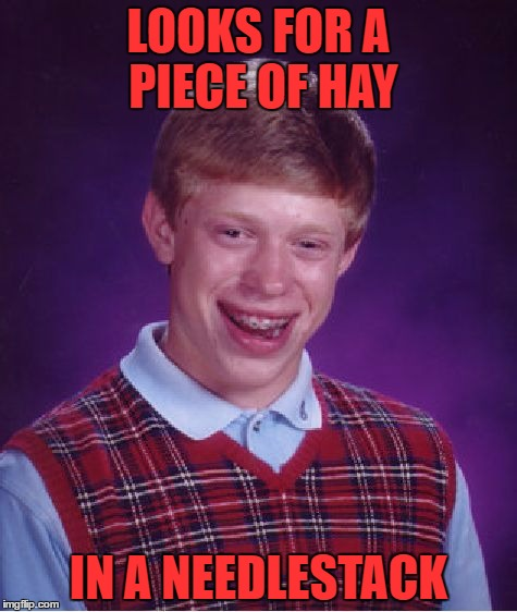 Bad Luck Brian Meme | LOOKS FOR A PIECE OF HAY IN A NEEDLESTACK | image tagged in memes,bad luck brian | made w/ Imgflip meme maker