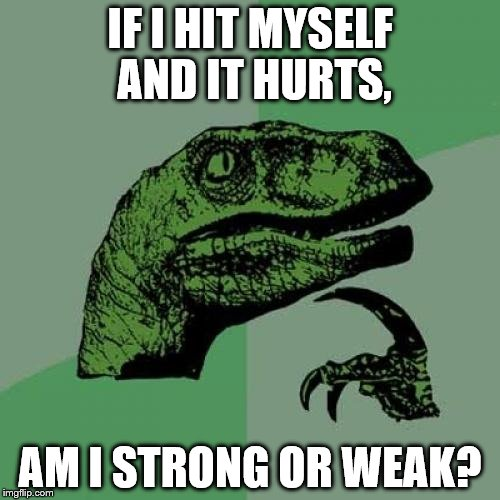 Philosoraptor Meme | IF I HIT MYSELF AND IT HURTS, AM I STRONG OR WEAK? | image tagged in memes,philosoraptor,funny,gifs,cats,animals | made w/ Imgflip meme maker