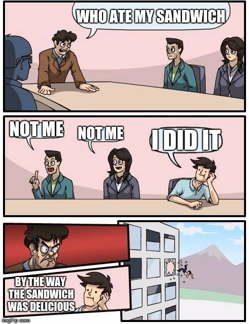 Boardroom Meeting Suggestion Meme | WHO ATE MY SANDWICH NOT ME NOT ME I DID IT BY THE WAY THE SANDWICH WAS DELICIOUS | image tagged in memes,boardroom meeting suggestion | made w/ Imgflip meme maker