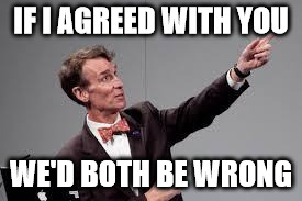bill nye look | IF I AGREED WITH YOU WE'D BOTH BE WRONG | image tagged in bill nye look | made w/ Imgflip meme maker