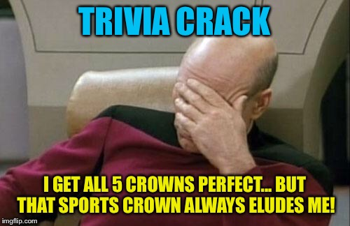 Captain Picard Facepalm Meme | TRIVIA CRACK I GET ALL 5 CROWNS PERFECT... BUT THAT SPORTS CROWN ALWAYS ELUDES ME! | image tagged in memes,captain picard facepalm | made w/ Imgflip meme maker