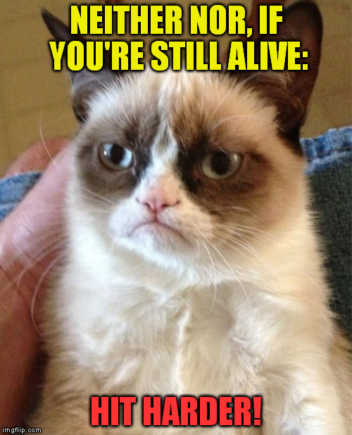Grumpy Cat Meme | NEITHER NOR, IF YOU'RE STILL ALIVE: HIT HARDER! | image tagged in memes,grumpy cat | made w/ Imgflip meme maker