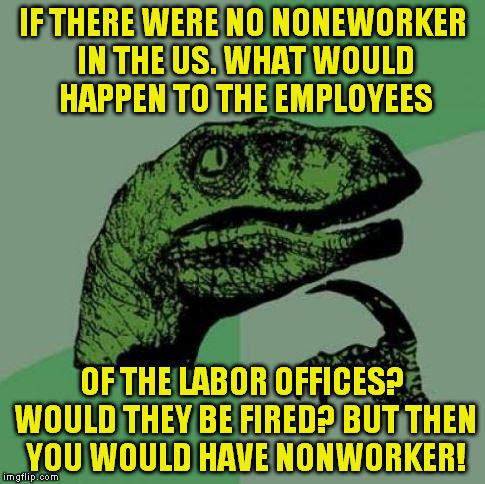 IF THERE WERE NO NONEWORKER IN THE US. WHAT WOULD HAPPEN TO THE EMPLOYEES OF THE LABOR OFFICES? WOULD THEY BE FIRED? BUT THEN YOU WOULD HAVE | image tagged in good to know | made w/ Imgflip meme maker