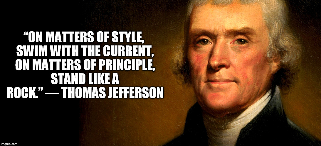 "Thomas Jefferson | ""ON MATTERS OF STYLE, SWIM WITH THE CURRENT, ON MATTERS OF PRINCIPLE, STAND LIKE A ROCK.""― THOMAS JEFFERSON 