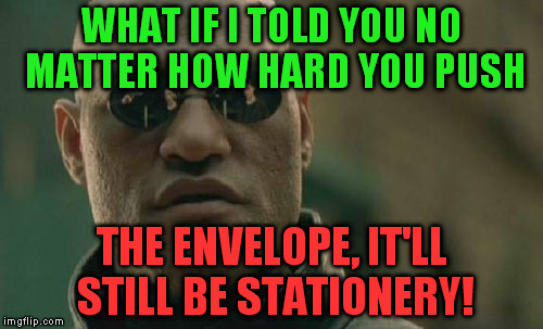 A joke about paper: it's tearable | WHAT IF I TOLD YOU NO MATTER HOW HARD YOU PUSH THE ENVELOPE, IT'LL STILL BE STATIONERY! | image tagged in memes,matrix morpheus,paper,pun,joke,fun | made w/ Imgflip meme maker