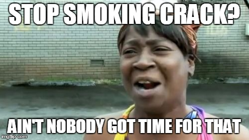 Aint Nobody Got Time For That Meme | STOP SMOKING CRACK? AIN'T NOBODY GOT TIME FOR THAT | image tagged in memes,aint nobody got time for that | made w/ Imgflip meme maker