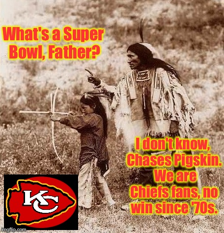 No win since 1876 and no win since 1970 | What's a Super Bowl, Father? I don't know, Chases Pigskin.  We are Chiefs fans, no win since '70s. | image tagged in memes,kansas city chiefs,super bowl,no win,indian son father | made w/ Imgflip meme maker