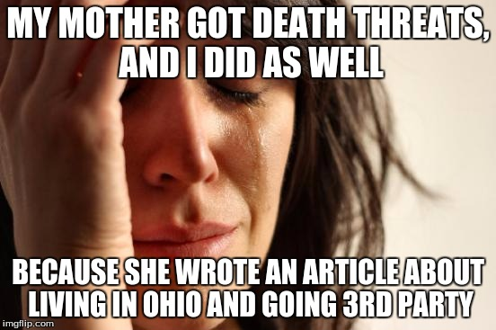 First World Problems Meme | MY MOTHER GOT DEATH THREATS, AND I DID AS WELL BECAUSE SHE WROTE AN ARTICLE ABOUT LIVING IN OHIO AND GOING 3RD PARTY | image tagged in memes,first world problems | made w/ Imgflip meme maker