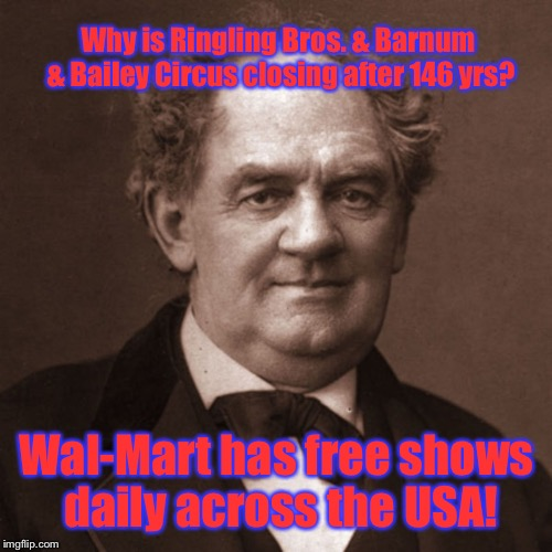 Why is Ringling Bros. & Barnum & Bailey Circus closing after 146 yrs? Wal-Mart has free shows daily across the USA! | made w/ Imgflip meme maker