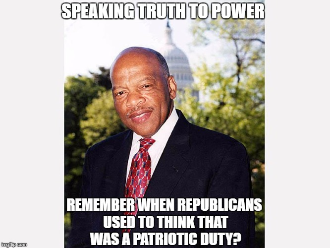 SPEAKING TRUTH TO POWER REMEMBER WHEN REPUBLICANS USED TO THINK THAT WAS A PATRIOTIC DUTY? | image tagged in john lewis | made w/ Imgflip meme maker