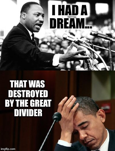 His Legacy: He had the greatest opportunity in American history to bring people together, but did just the opposite  |  I HAD A DREAM... THAT WAS DESTROYED BY THE GREAT DIVIDER | image tagged in martin luther king jr,mlk,obama,race,racist,fail | made w/ Imgflip meme maker