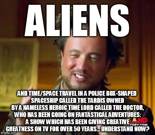 ALIENS AND TIME/SPACE TRAVEL IN A POLICE BOX-SHAPED SPACESHIP CALLED THE TARDIS OWNED BY A NAMELESS HEROIC TIME LORD CALLED THE DOCTOR, WHO  | image tagged in memes,ancient aliens | made w/ Imgflip meme maker
