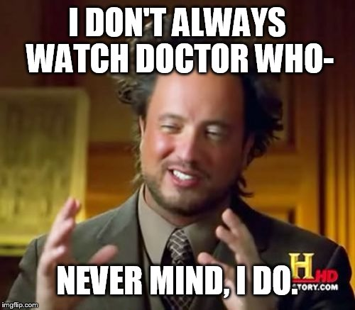I DON'T ALWAYS WATCH DOCTOR WHO- NEVER MIND, I DO. | image tagged in memes,ancient aliens | made w/ Imgflip meme maker