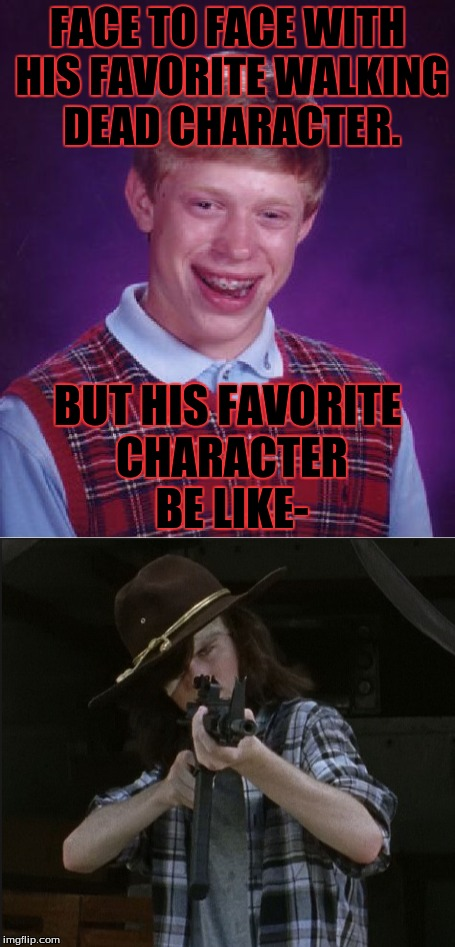 Carl Grimes shoots Brian | FACE TO FACE WITH HIS FAVORITE WALKING DEAD CHARACTER. BUT HIS FAVORITE CHARACTER BE LIKE- | image tagged in memes,uh-oh,badass,bad luck brian | made w/ Imgflip meme maker